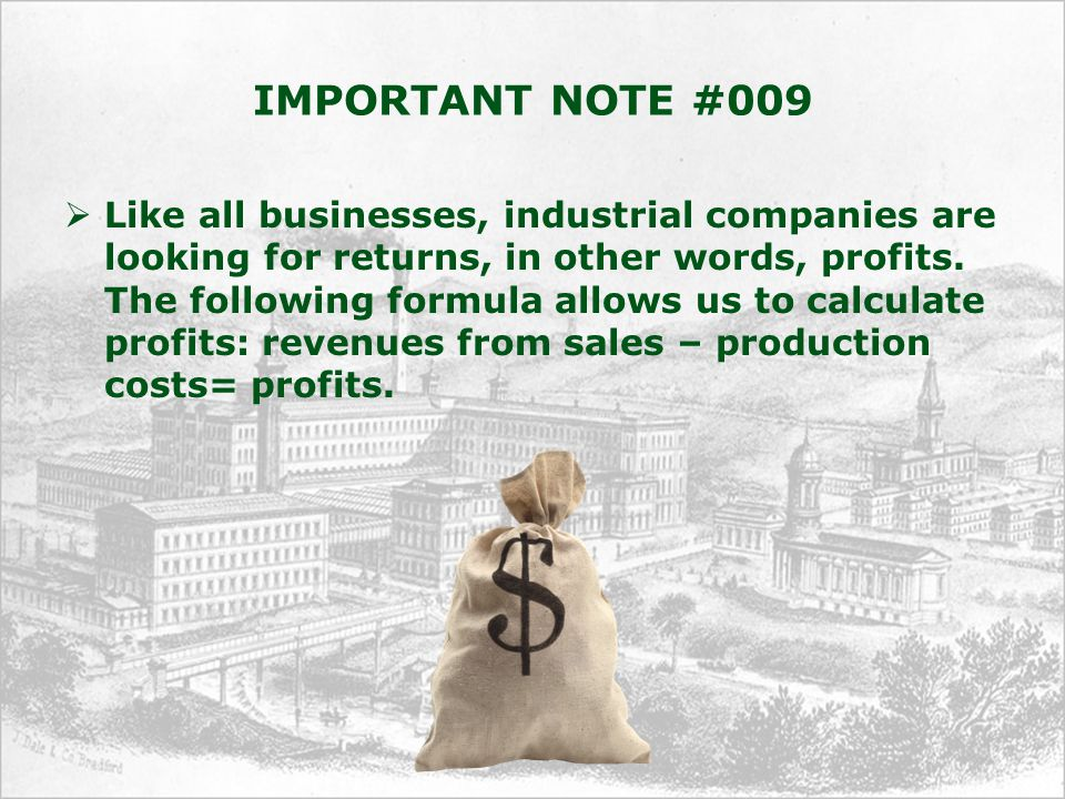 IMPORTANT NOTE #009  Like all businesses, industrial companies are looking for returns, in other words, profits.