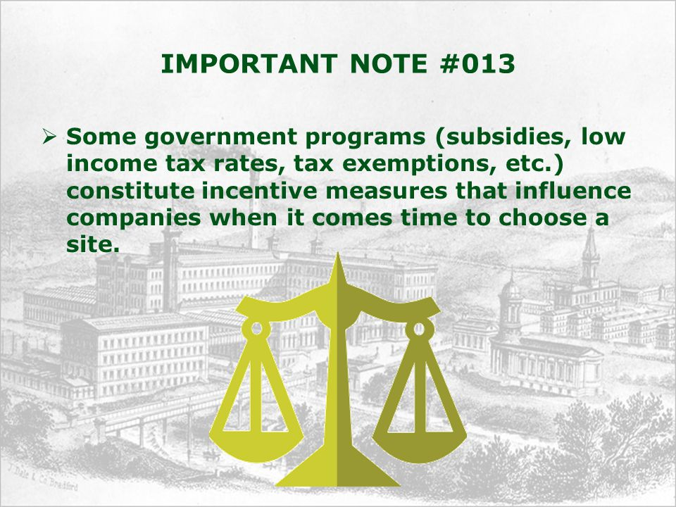 IMPORTANT NOTE #013  Some government programs (subsidies, low income tax rates, tax exemptions, etc.) constitute incentive measures that influence companies when it comes time to choose a site.
