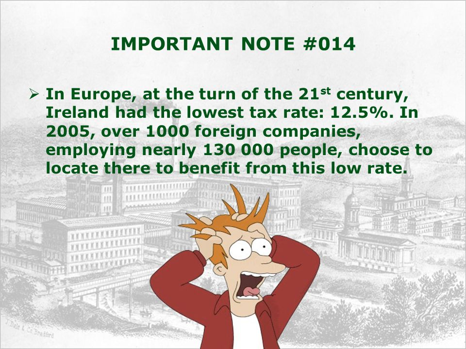 IMPORTANT NOTE #014  In Europe, at the turn of the 21 st century, Ireland had the lowest tax rate: 12.5%. In 2005, over 1000 foreign companies, emplo
