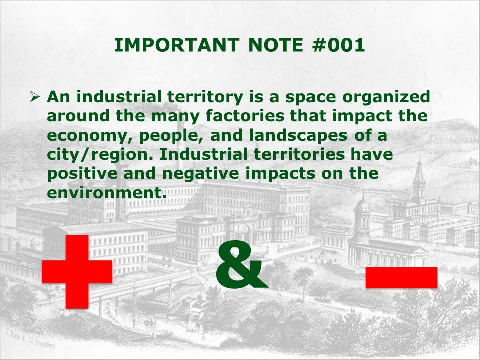 IMPORTANT NOTE #001  An industrial territory is a space organized around the many factories that impact the economy, people, and landscapes of a city/region.