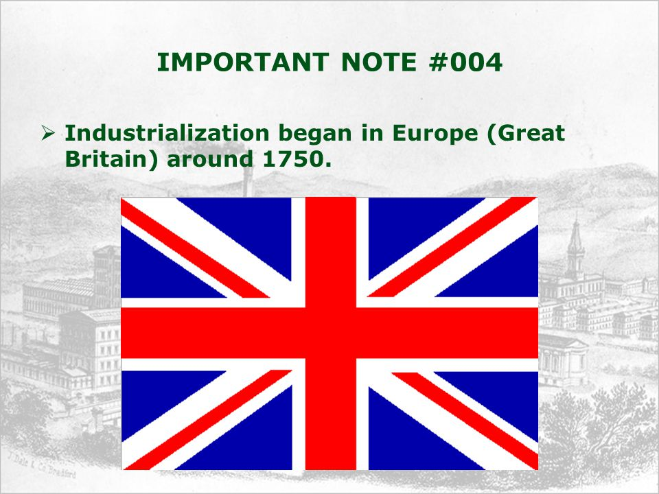 IMPORTANT NOTE #004  Industrialization began in Europe (Great Britain) around 1750.