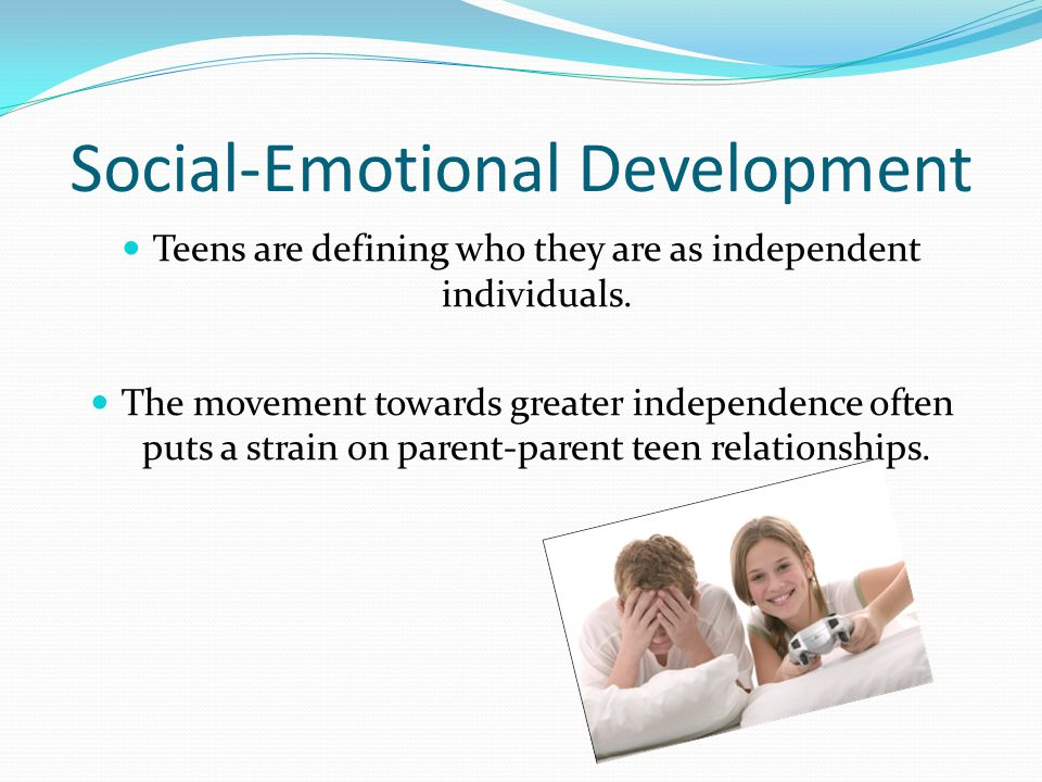 Social-Emotional Development Teens are defining who they are as independent individuals.