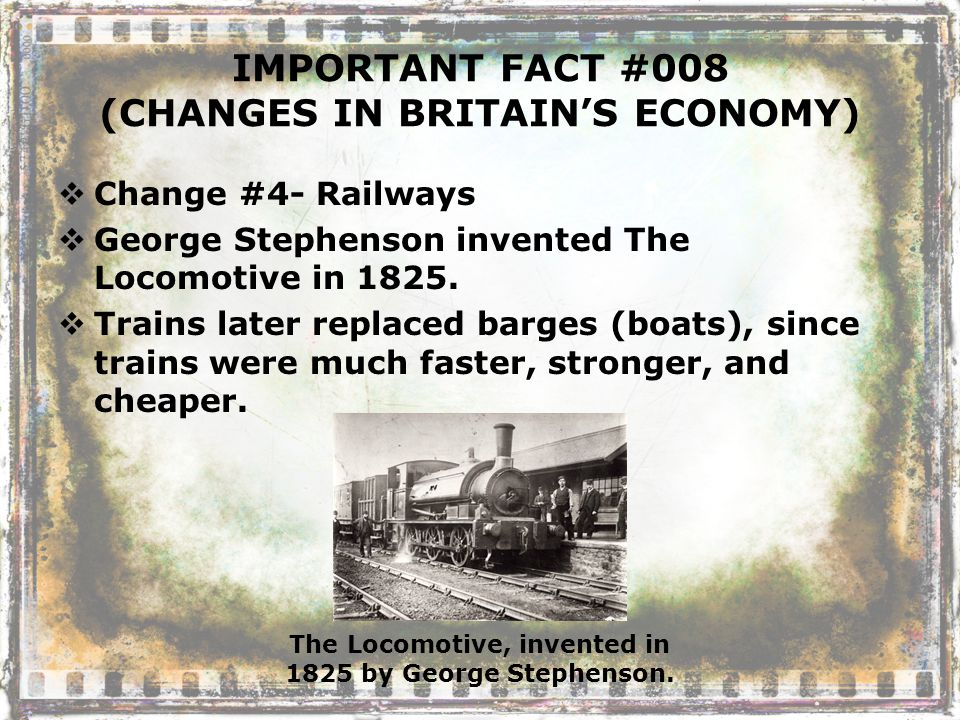 IMPORTANT FACT #008 (CHANGES IN BRITAIN'S ECONOMY)  Change #4- Railways  George Stephenson invented The Locomotive in 1825.