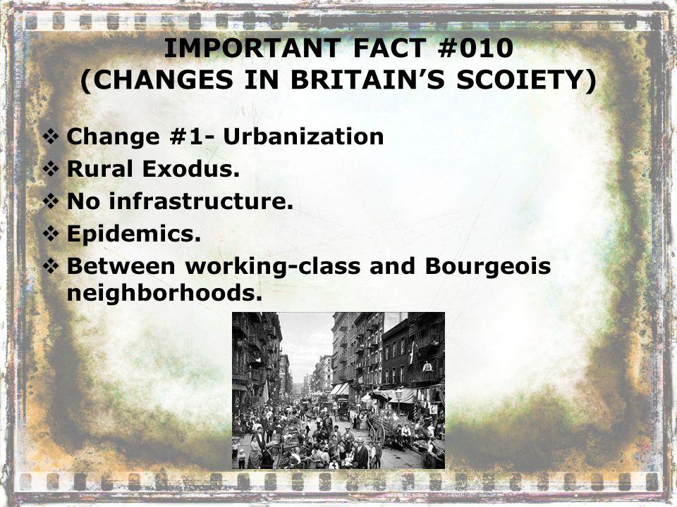 IMPORTANT FACT #010 (CHANGES IN BRITAIN'S SCOIETY)  Change #1- Urbanization  Rural Exodus.