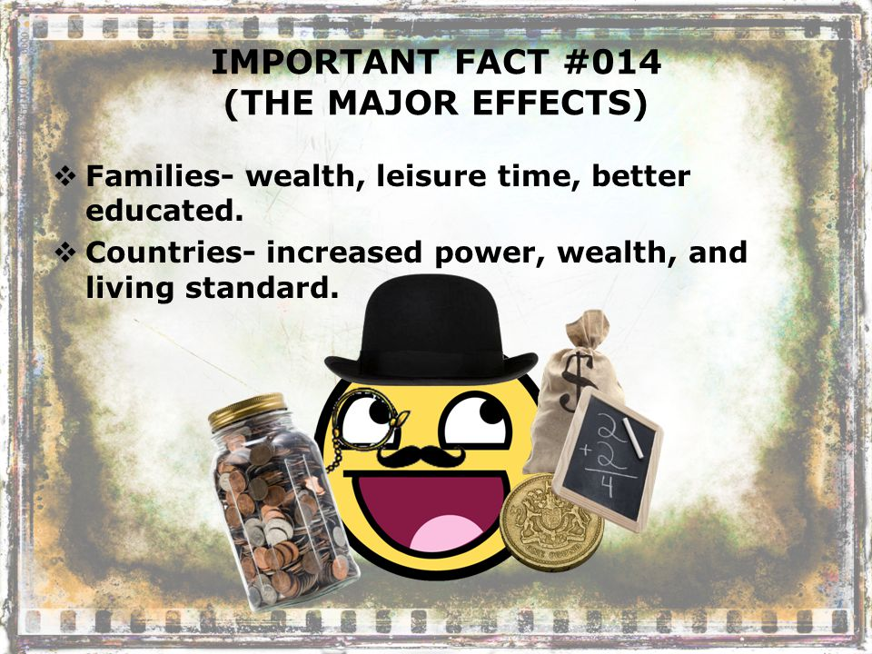 IMPORTANT FACT #014 (THE MAJOR EFFECTS)  Families- wealth, leisure time, better educated.