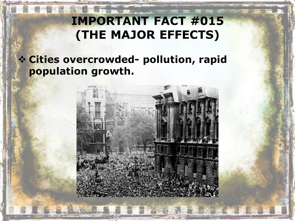 IMPORTANT FACT #015 (THE MAJOR EFFECTS)  Cities overcrowded- pollution, rapid population growth.