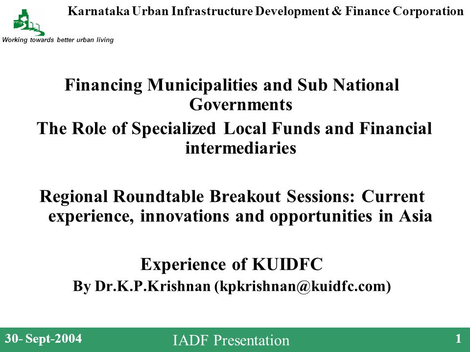 Karnataka Urban Infrastructure Development & Finance Corporation Working towards better urban living 30- Sept-20041 IADF Presentation Financing Municipalities and Sub National Governments The Role of Specialized Local Funds and Financial intermediaries Regional Roundtable Breakout Sessions: Current experience, innovations and opportunities in Asia Experience of KUIDFC By Dr.K.P.Krishnan (kpkrishnan@kuidfc.com)
