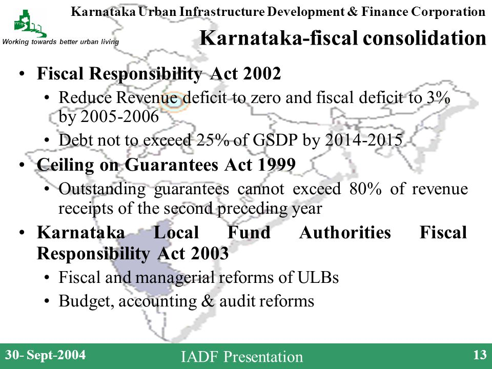 Karnataka Urban Infrastructure Development & Finance Corporation Working towards better urban living 30- Sept-200413 IADF Presentation Karnataka-fiscal consolidation Fiscal Responsibility Act 2002 Reduce Revenue deficit to zero and fiscal deficit to 3% by 2005-2006 Debt not to exceed 25% of GSDP by 2014-2015 Ceiling on Guarantees Act 1999 Outstanding guarantees cannot exceed 80% of revenue receipts of the second preceding year Karnataka Local Fund Authorities Fiscal Responsibility Act 2003 Fiscal and managerial reforms of ULBs Budget, accounting & audit reforms