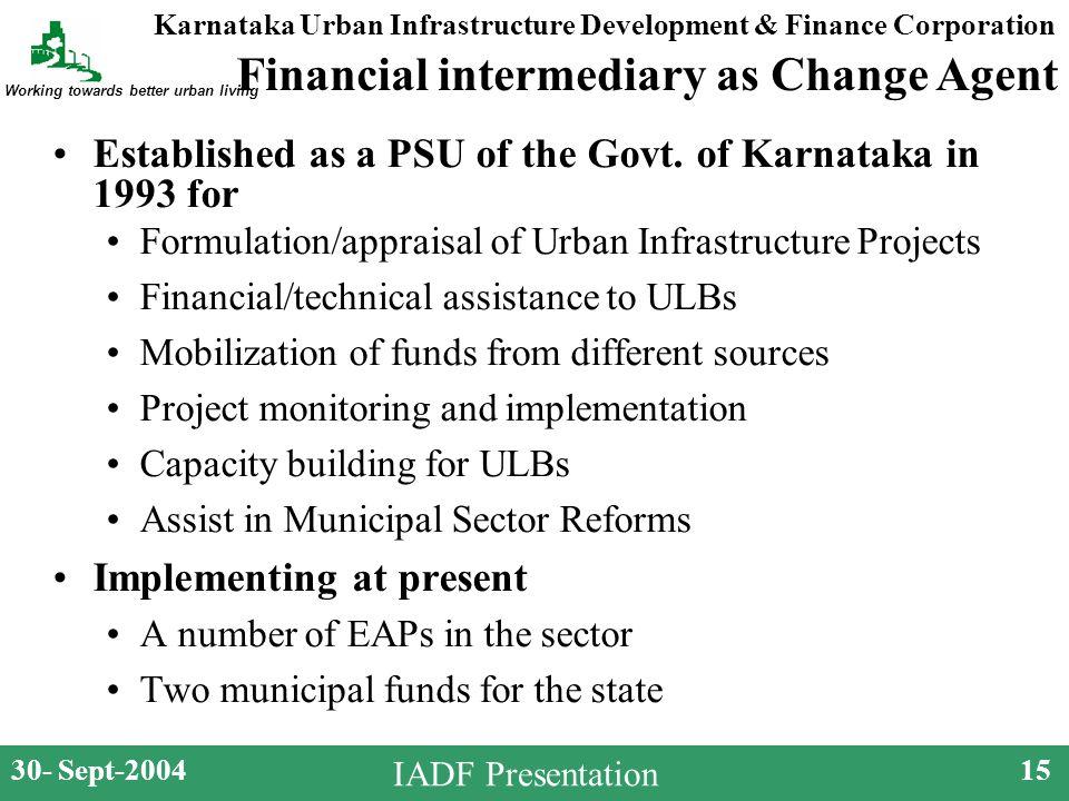 Karnataka Urban Infrastructure Development & Finance Corporation Working towards better urban living 30- Sept-200415 IADF Presentation Established as a PSU of the Govt.