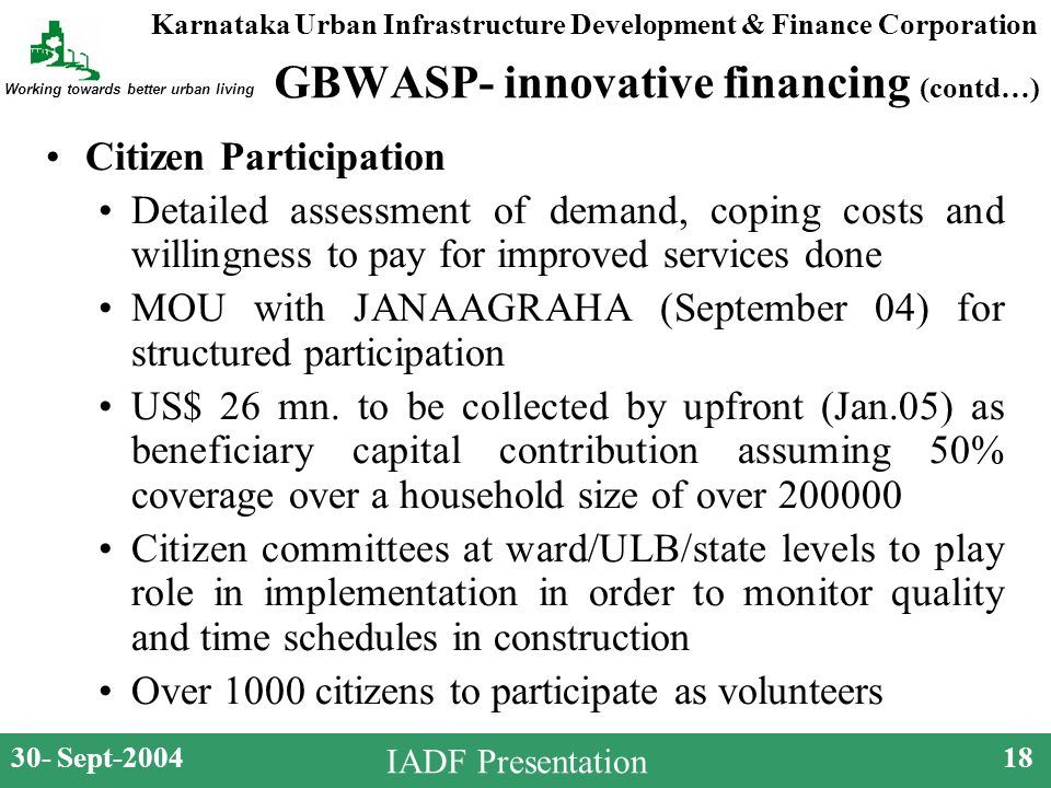 Karnataka Urban Infrastructure Development & Finance Corporation Working towards better urban living 30- Sept-200418 IADF Presentation GBWASP- innovative financing (contd…) Citizen Participation Detailed assessment of demand, coping costs and willingness to pay for improved services done MOU with JANAAGRAHA (September 04) for structured participation US$ 26 mn.