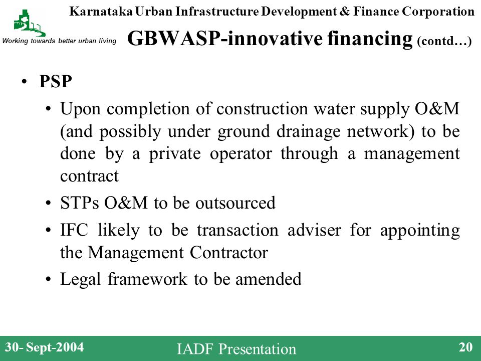 Karnataka Urban Infrastructure Development & Finance Corporation Working towards better urban living 30- Sept-200420 IADF Presentation GBWASP-innovative financing (contd…) PSP Upon completion of construction water supply O&M (and possibly under ground drainage network) to be done by a private operator through a management contract STPs O&M to be outsourced IFC likely to be transaction adviser for appointing the Management Contractor Legal framework to be amended