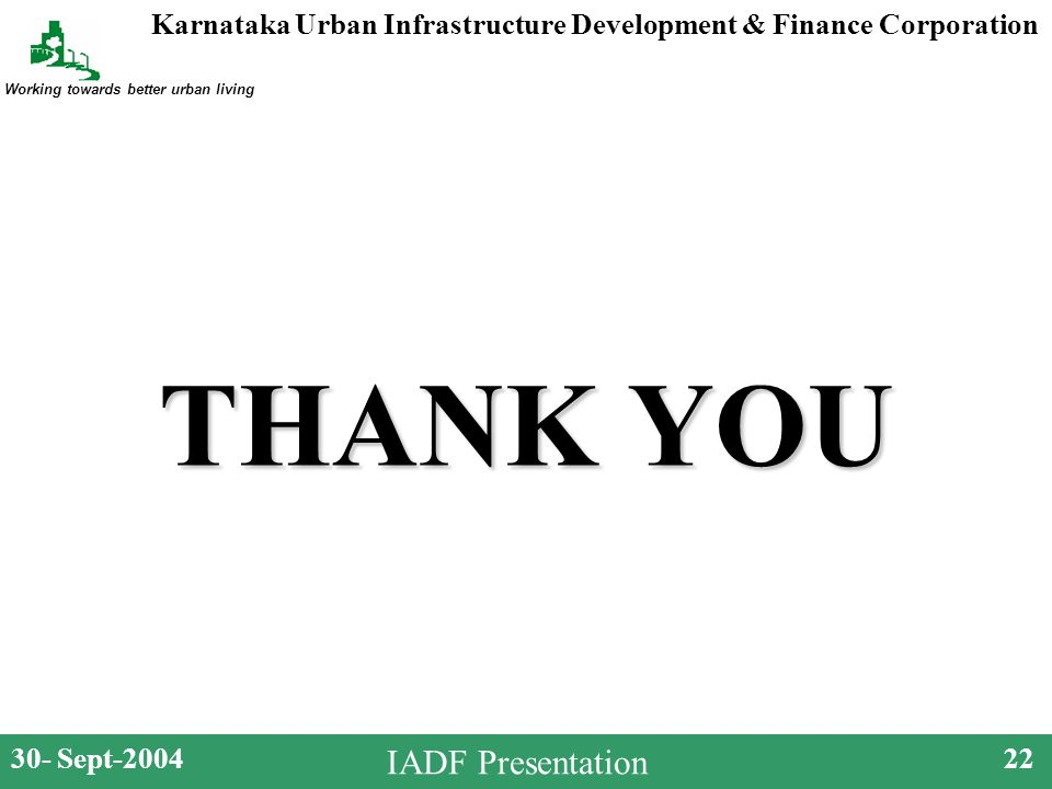 Karnataka Urban Infrastructure Development & Finance Corporation Working towards better urban living 30- Sept-200422 IADF Presentation THANK YOU