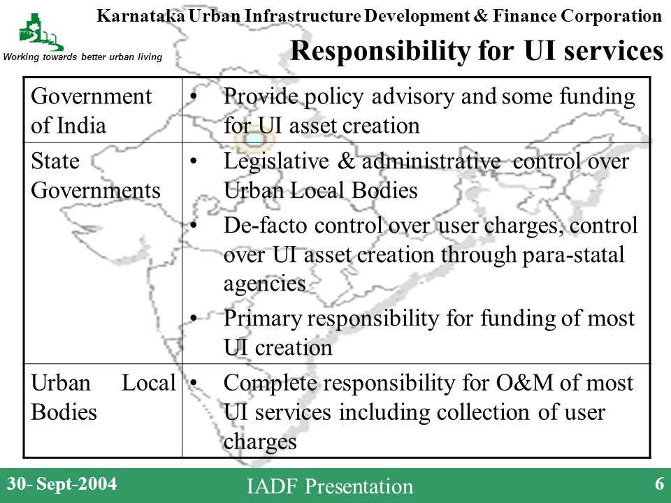 Karnataka Urban Infrastructure Development & Finance Corporation Working towards better urban living 30- Sept-20046 IADF Presentation Responsibility for UI services Government of India Provide policy advisory and some funding for UI asset creation State Governments Legislative & administrative control over Urban Local Bodies De-facto control over user charges, control over UI asset creation through para-statal agencies Primary responsibility for funding of most UI creation Urban Local Bodies Complete responsibility for O&M of most UI services including collection of user charges