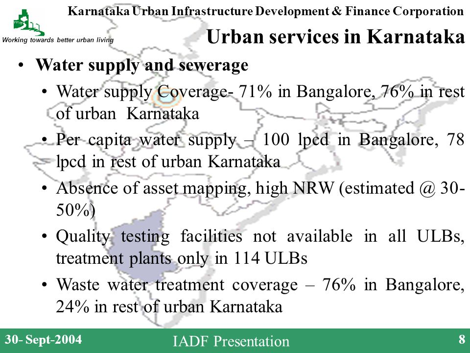 Karnataka Urban Infrastructure Development & Finance Corporation Working towards better urban living 30- Sept-20048 IADF Presentation Urban services in Karnataka Water supply and sewerage Water supply Coverage- 71% in Bangalore, 76% in rest of urban Karnataka Per capita water supply – 100 lpcd in Bangalore, 78 lpcd in rest of urban Karnataka Absence of asset mapping, high NRW (estimated @ 30- 50%) Quality testing facilities not available in all ULBs, treatment plants only in 114 ULBs Waste water treatment coverage – 76% in Bangalore, 24% in rest of urban Karnataka