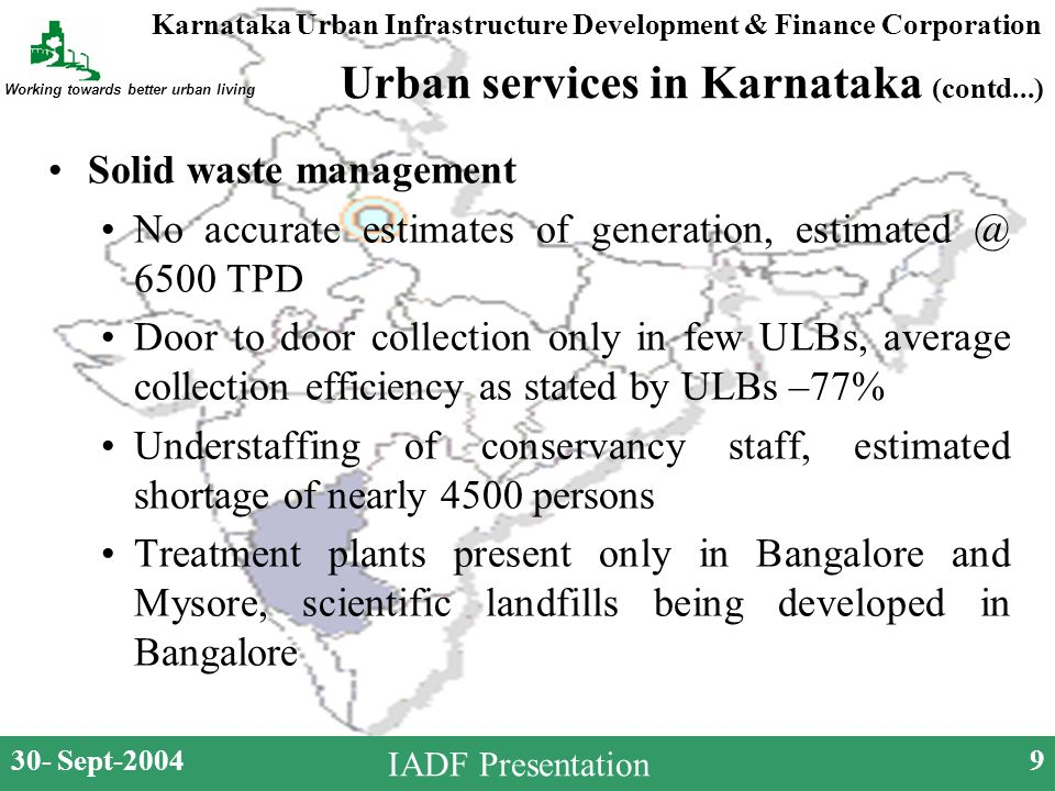 Karnataka Urban Infrastructure Development & Finance Corporation Working towards better urban living 30- Sept-20049 IADF Presentation Urban services in Karnataka (contd...) Solid waste management No accurate estimates of generation, estimated @ 6500 TPD Door to door collection only in few ULBs, average collection efficiency as stated by ULBs –77% Understaffing of conservancy staff, estimated shortage of nearly 4500 persons Treatment plants present only in Bangalore and Mysore, scientific landfills being developed in Bangalore