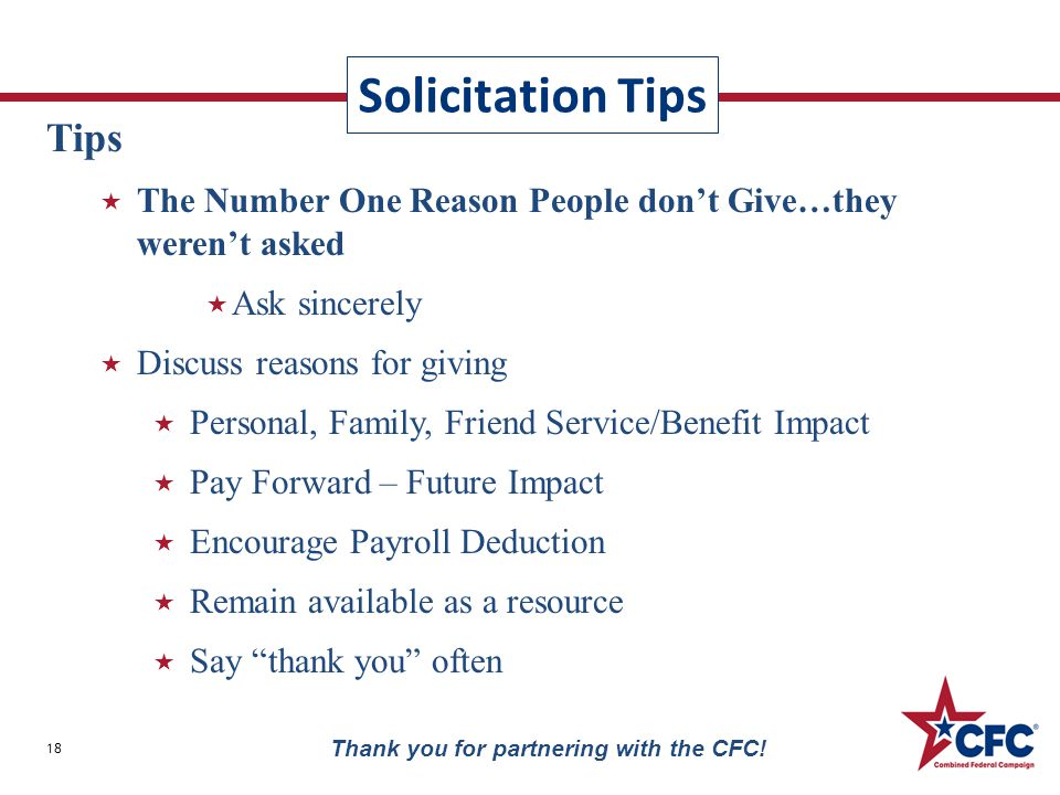 Solicitation Tips 18 Thank you for partnering with the CFC! Tips  The Number One Reason People don't Give…they weren't asked  Ask sincerely  Discus