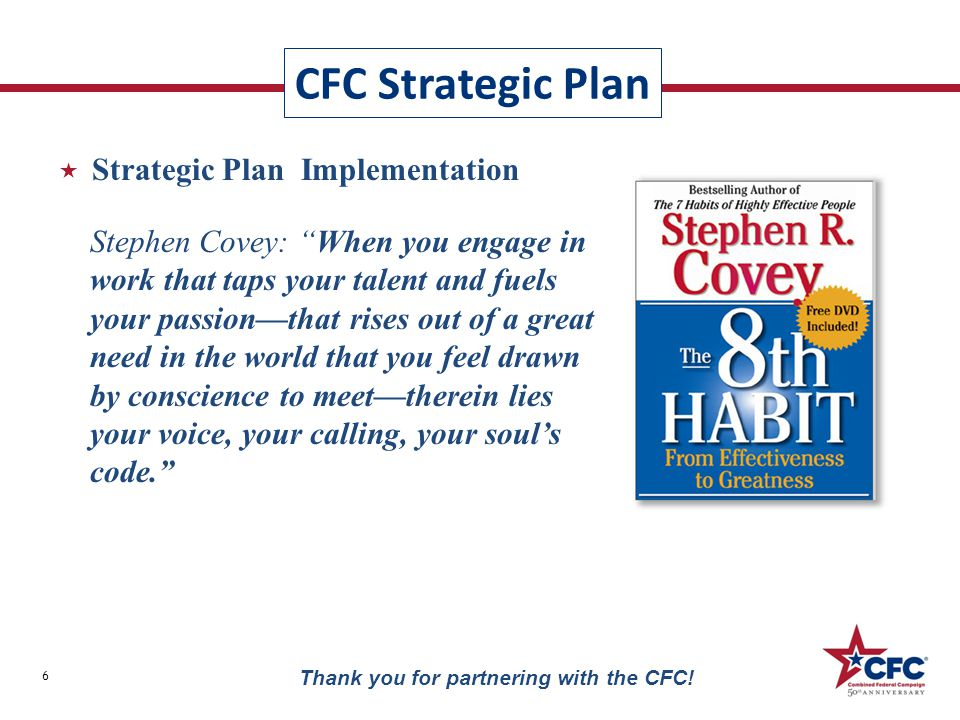 " Strategic Plan Implementation CFC Strategic Plan 6 Thank you for partnering with the CFC! Stephen Covey: ""When you engage in work that taps your tal"