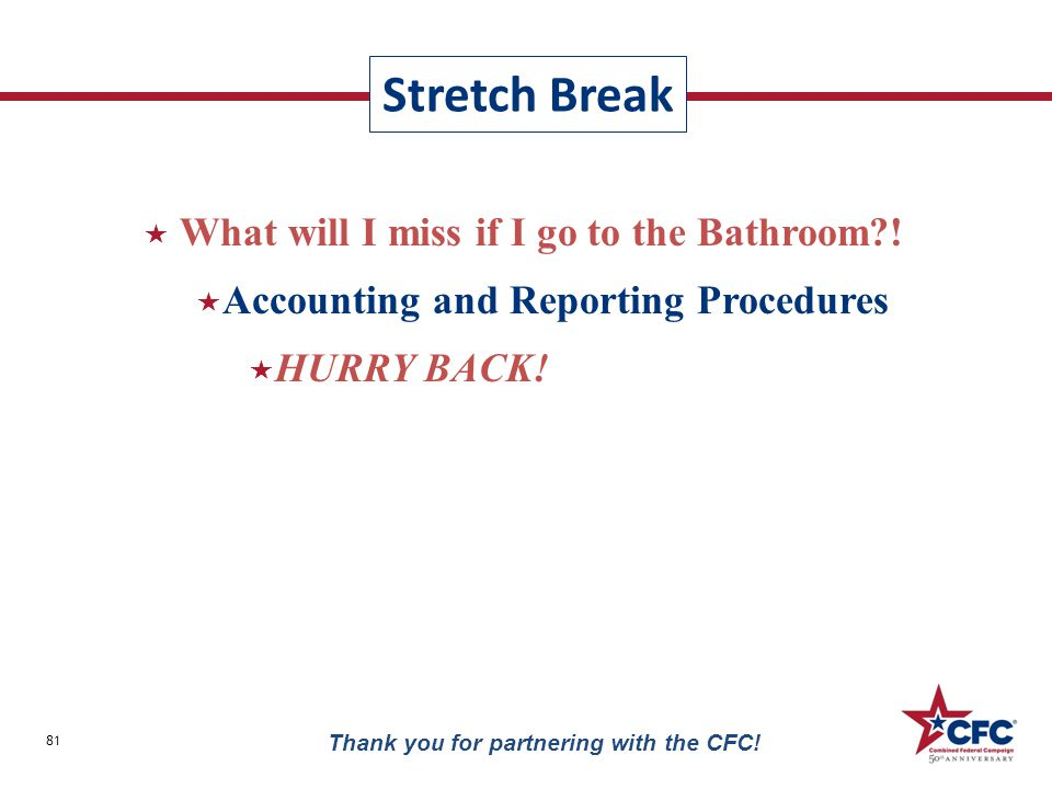  What will I miss if I go to the Bathroom?!  Accounting and Reporting Procedures  HURRY BACK! Stretch Break 81 Thank you for partnering with the CF
