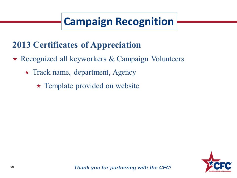 Campaign Recognition 98 Thank you for partnering with the CFC! 2013 Certificates of Appreciation  Recognized all keyworkers & Campaign Volunteers  T