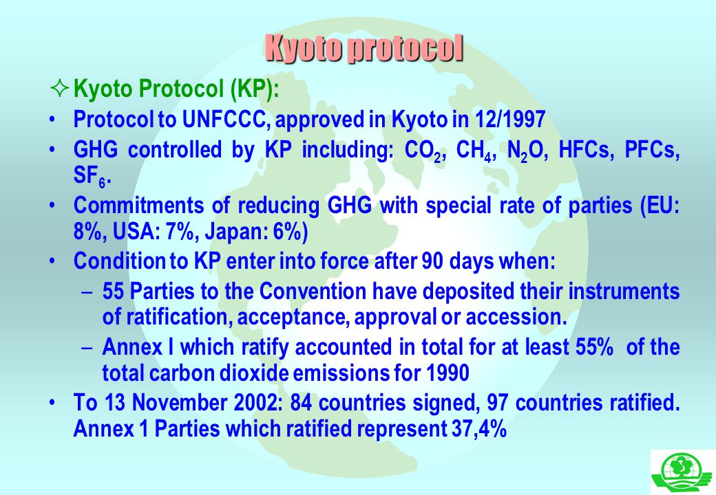  Kyoto Protocol (KP): Protocol to UNFCCC, approved in Kyoto in 12/1997 GHG controlled by KP including: CO 2, CH 4, N 2 O, HFCs, PFCs, SF 6. Commitmen
