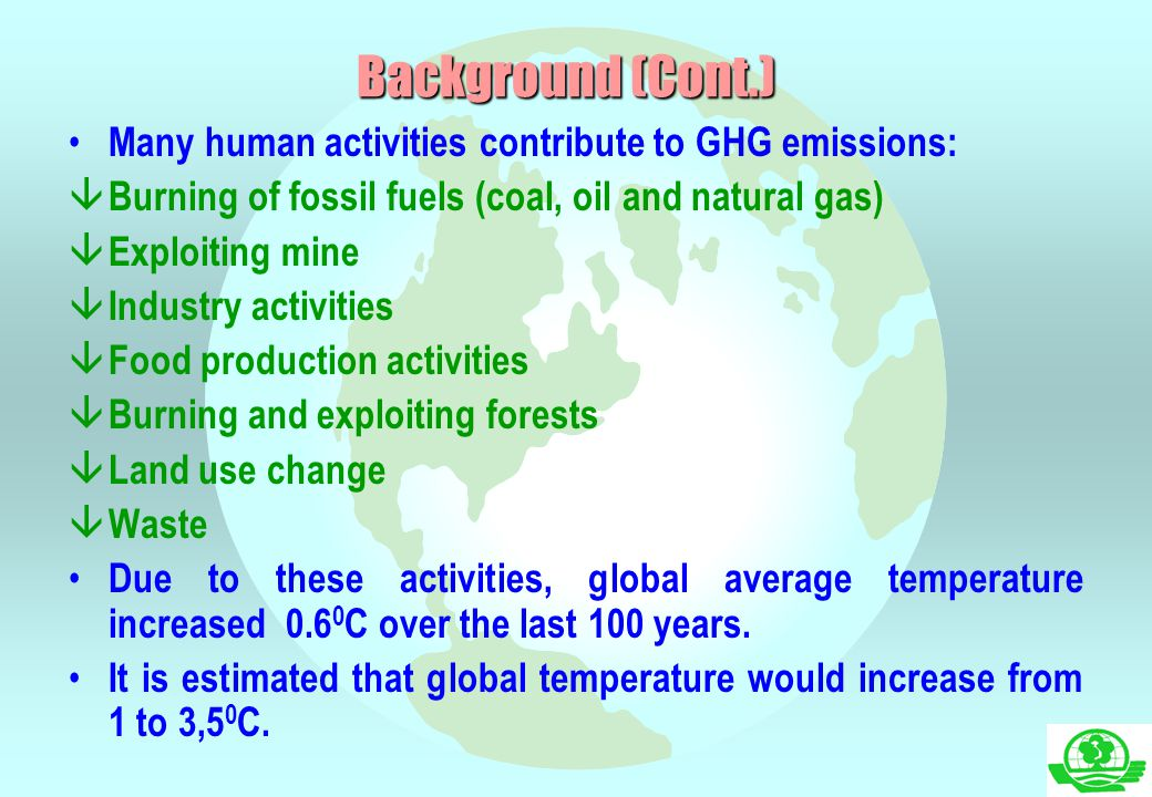 Background (Cont.) Many human activities contribute to GHG emissions: â Burning of fossil fuels (coal, oil and natural gas) â Exploiting mine â Indust