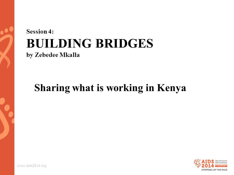 www.aids2014.org Session 4: BUILDING BRIDGES by Zebedee Mkalla Sharing what is working in Kenya