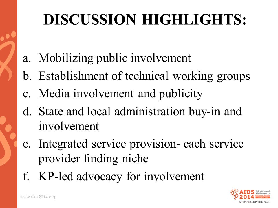www.aids2014.org DISCUSSION HIGHLIGHTS: a.Mobilizing public involvement b.Establishment of technical working groups c.Media involvement and publicity d.State and local administration buy-in and involvement e.Integrated service provision- each service provider finding niche f.KP-led advocacy for involvement