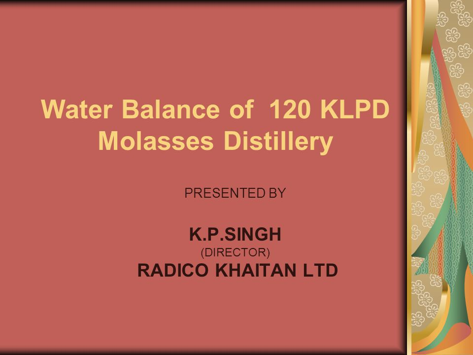 Water Balance of 120 KLPD Molasses Distillery PRESENTED BY K.P.SINGH (DIRECTOR) RADICO KHAITAN LTD