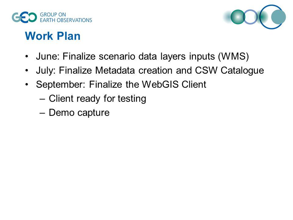 Work Plan June: Finalize scenario data layers inputs (WMS) July: Finalize Metadata creation and CSW Catalogue September: Finalize the WebGIS Client –C