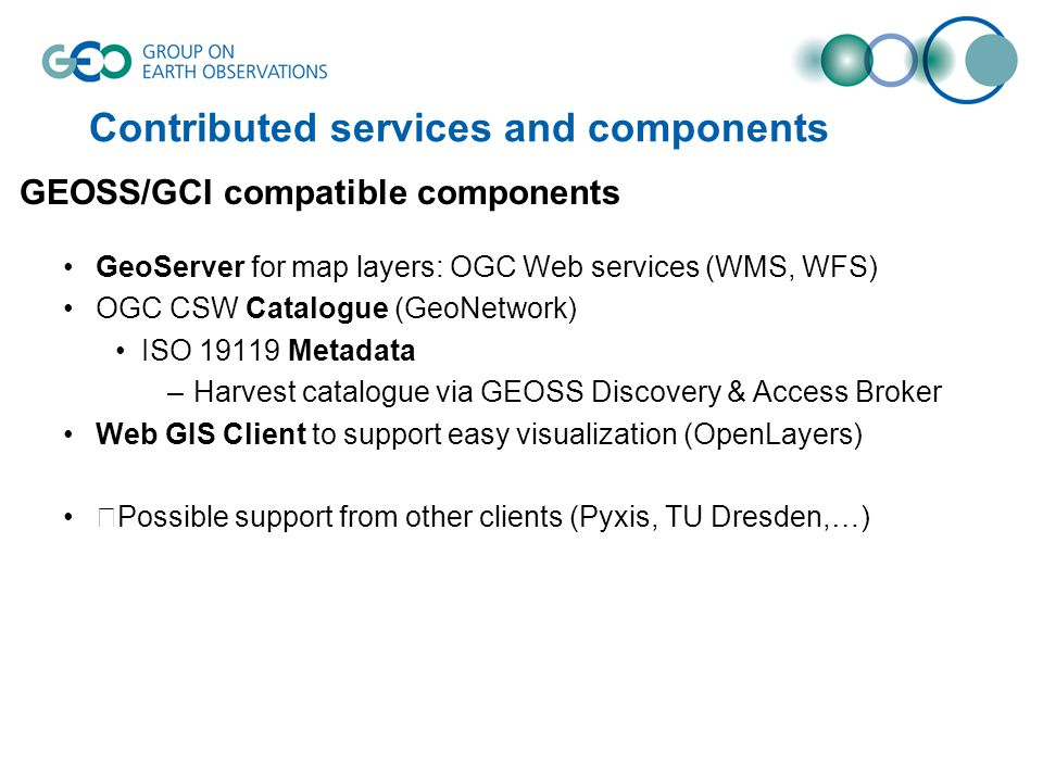 Contributed services and components GeoServer for map layers: OGC Web services (WMS, WFS) OGC CSW Catalogue (GeoNetwork) ISO 19119 Metadata –Harvest c