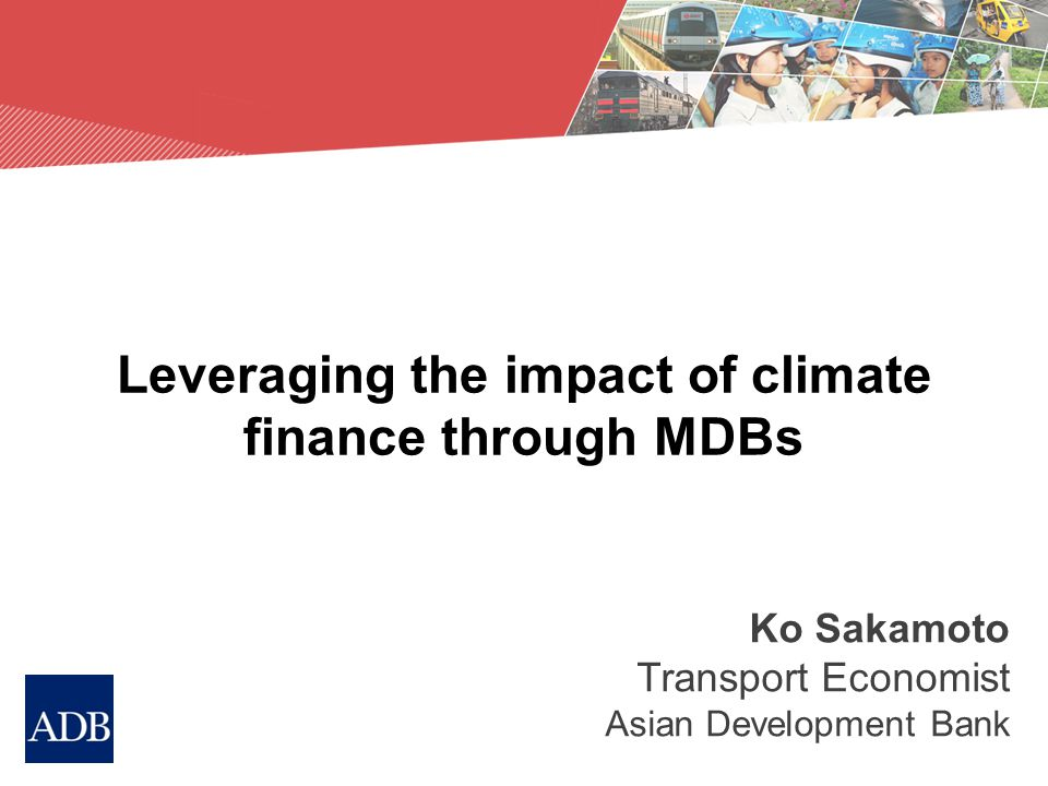 Leveraging the impact of climate finance through MDBs Ko Sakamoto Transport Economist Asian Development Bank