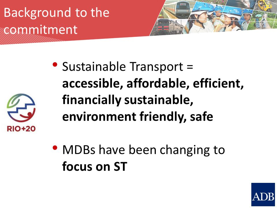 Sustainable Transport = accessible, affordable, efficient, financially sustainable, environment friendly, safe MDBs have been changing to focus on ST Background to the commitment