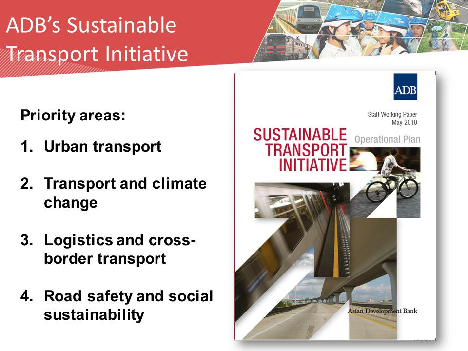 Priority areas: 1.Urban transport 2.Transport and climate change 3.Logistics and cross- border transport 4.Road safety and social sustainability ADB's Sustainable Transport Initiative