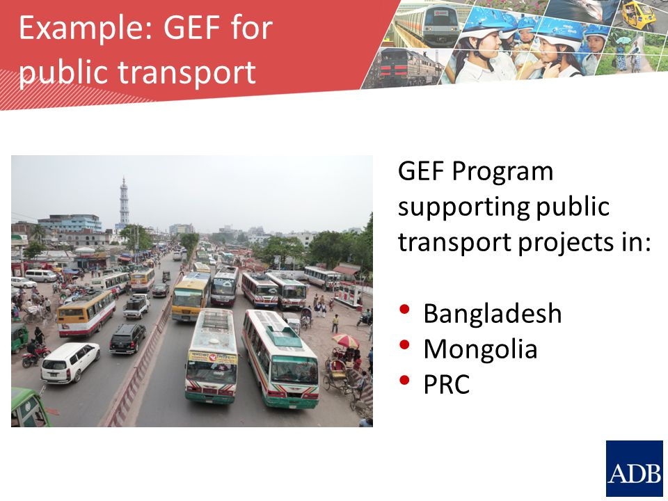 Source: M. Breithaupt Example: GEF for public transport GEF Program supporting public transport projects in: Bangladesh Mongolia PRC