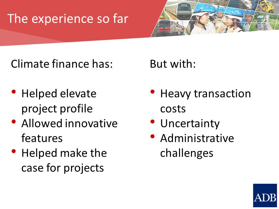 The experience so far Climate finance has: Helped elevate project profile Allowed innovative features Helped make the case for projects But with: Heav