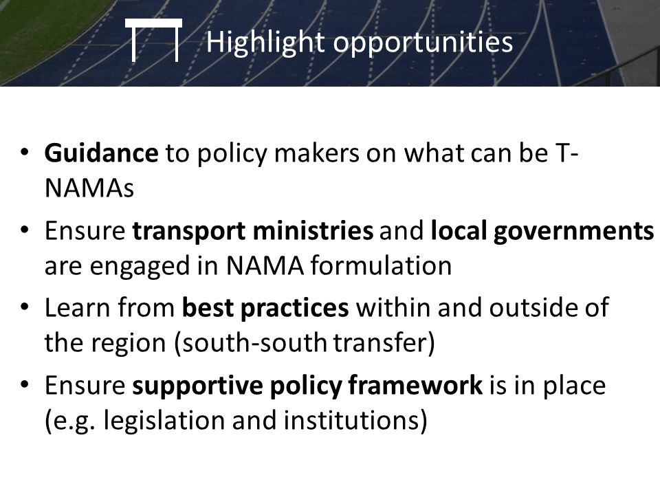 Guidance to policy makers on what can be T- NAMAs Ensure transport ministries and local governments are engaged in NAMA formulation Learn from best practices within and outside of the region (south-south transfer) Ensure supportive policy framework is in place (e.g.