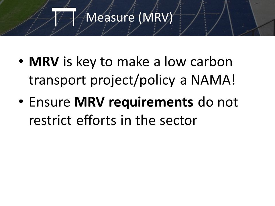 MRV is key to make a low carbon transport project/policy a NAMA! Ensure MRV requirements do not restrict efforts in the sector Policy identification a