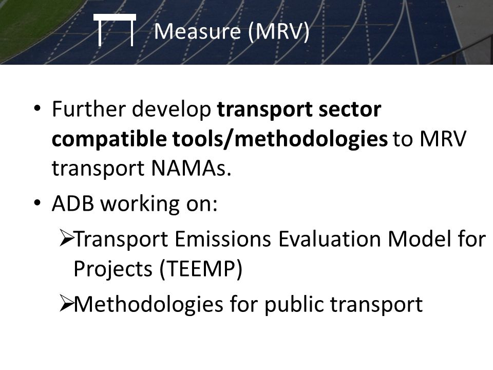 Further develop transport sector compatible tools/methodologies to MRV transport NAMAs. ADB working on:  Transport Emissions Evaluation Model for Pro