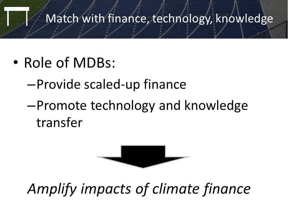 Role of MDBs: – Provide scaled-up finance – Promote technology and knowledge transfer Amplify impacts of climate finance Match with finance, technolog