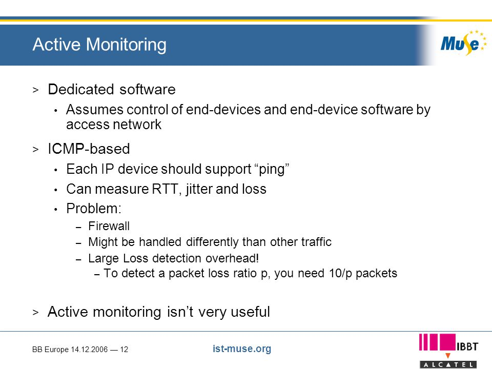 BB Europe 14.12.2006 — 12 ist-muse.org Active Monitoring > Dedicated software Assumes control of end-devices and end-device software by access network > ICMP-based Each IP device should support ping Can measure RTT, jitter and loss Problem: – Firewall – Might be handled differently than other traffic – Large Loss detection overhead.