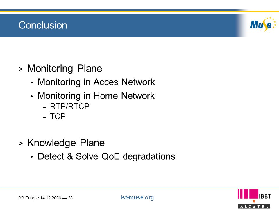 BB Europe 14.12.2006 — 28 ist-muse.org Conclusion > Monitoring Plane Monitoring in Acces Network Monitoring in Home Network – RTP/RTCP – TCP > Knowledge Plane Detect & Solve QoE degradations