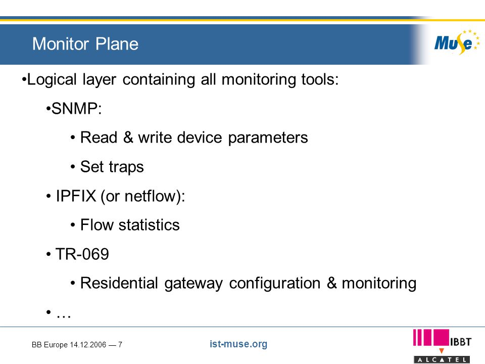 BB Europe 14.12.2006 — 7 ist-muse.org Monitor Plane Logical layer containing all monitoring tools: SNMP: Read & write device parameters Set traps IPFIX (or netflow): Flow statistics TR-069 Residential gateway configuration & monitoring …