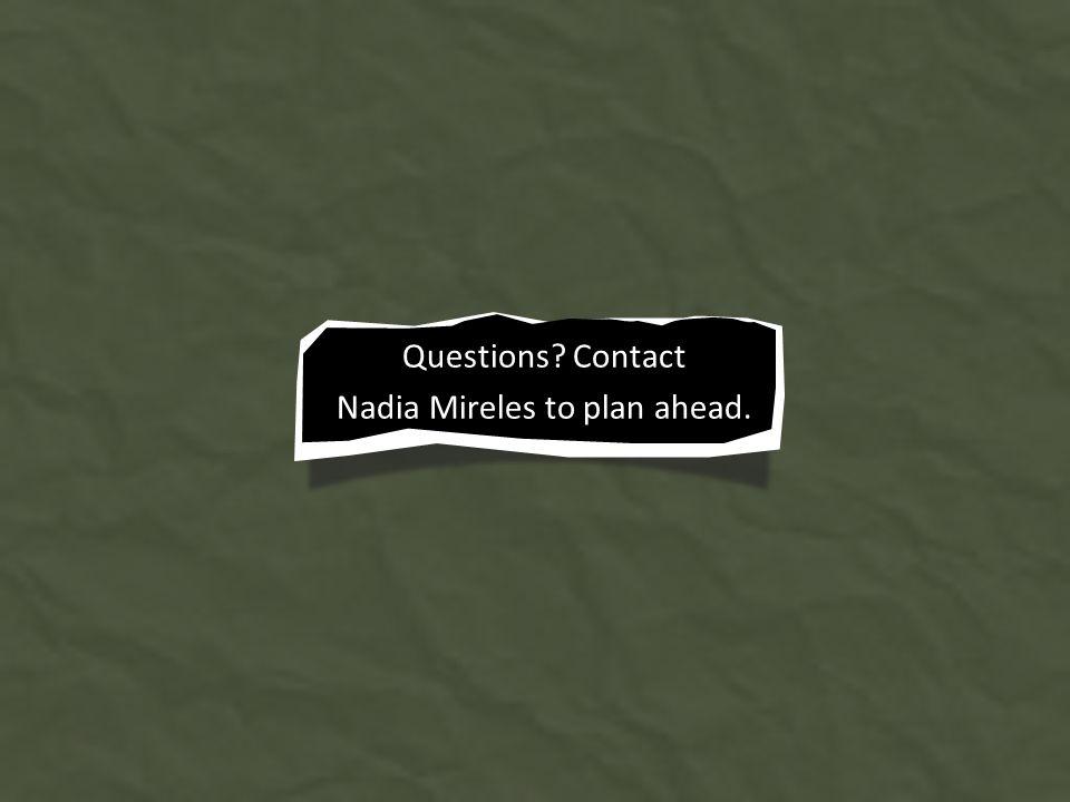 Questions Contact Nadia Mireles to plan ahead.