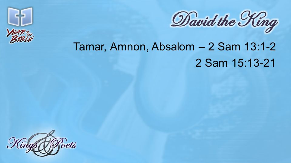 Tamar, Amnon, Absalom – 2 Sam 13:1-2 2 Sam 15:13-21