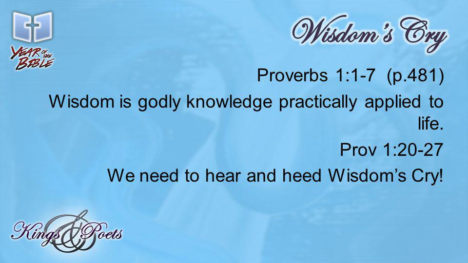 Proverbs 1:1-7 (p.481) Wisdom is godly knowledge practically applied to life.