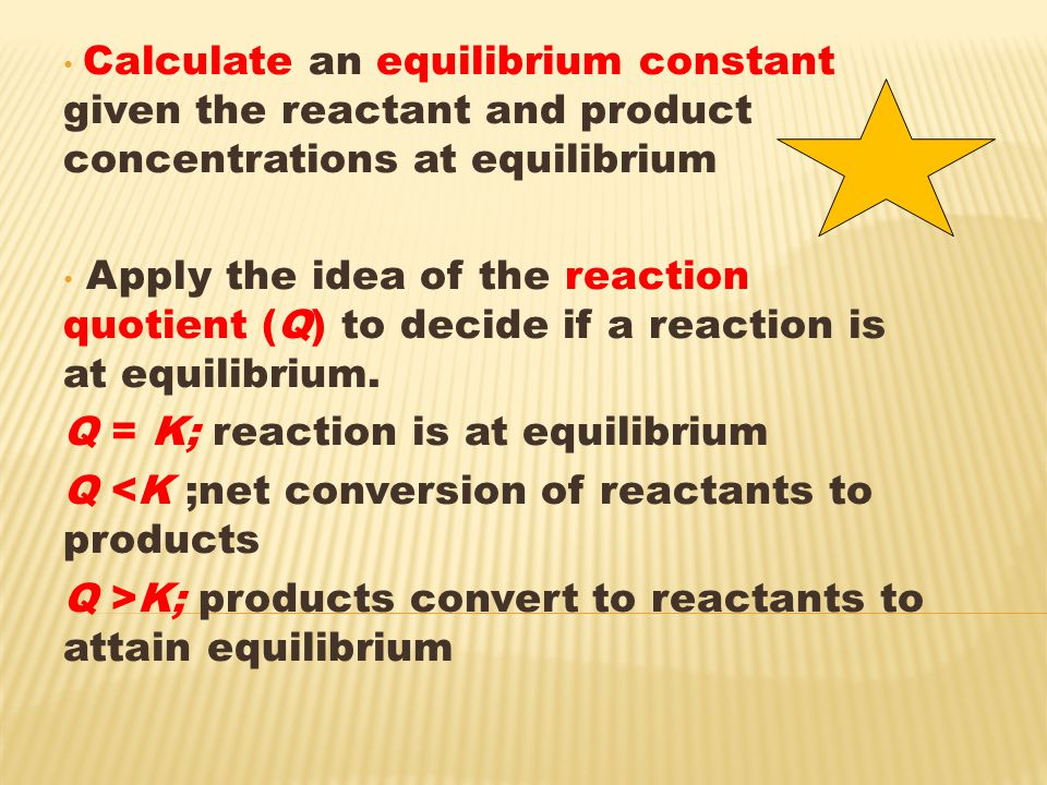 Calculate an equilibrium constant given the reactant and product concentrations at equilibrium Apply the idea of the reaction quotient (Q) to decide if a reaction is at equilibrium.