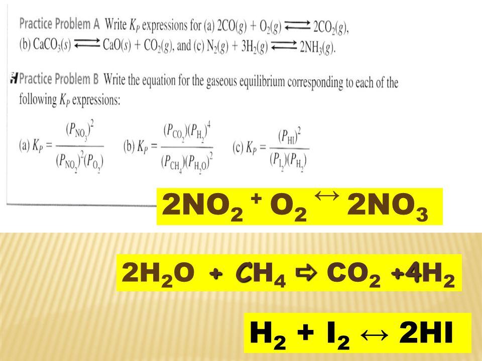 2NO 2 + O 2 ↔ 2NO 3 + C  +4 2H 2 O + C H 4  CO 2 +4 H 2 H 2 + I 2 ↔ 2HI