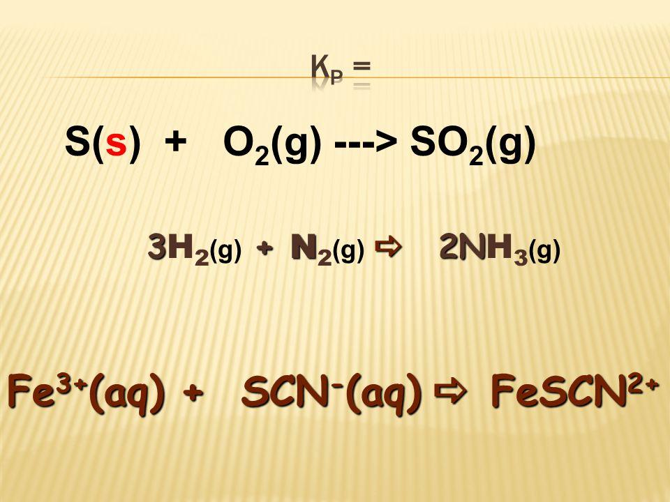 S(s) + O 2 (g) ---> SO 2 (g) Fe 3+ (aq) + SCN - (aq)  FeSCN 2+ 3+ N  2N 3 H 2 (g) + N 2 (g)  2N H 3 (g)