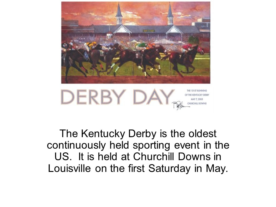 Derby Day The Kentucky Derby is the oldest continuously held sporting event in the US.