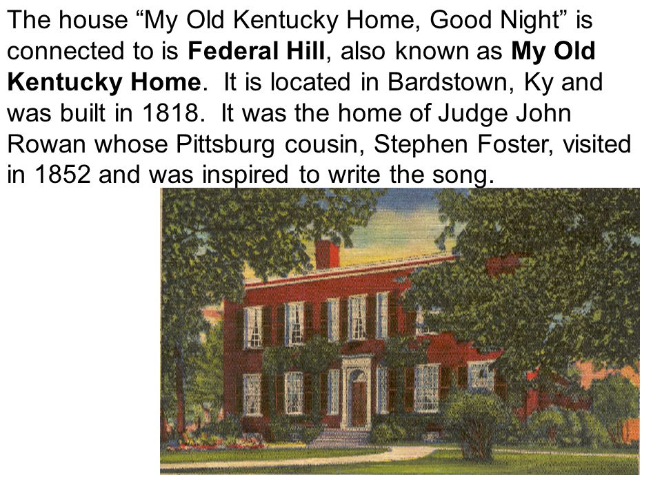 The house My Old Kentucky Home, Good Night is connected to is Federal Hill, also known as My Old Kentucky Home.